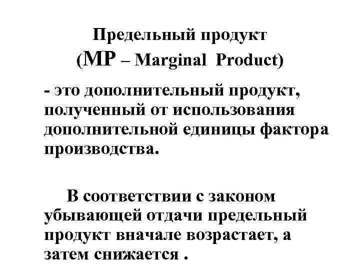 Предельный продукт (MP – Marginal Product) - это дополнительный продукт, полученный от использования дополнительной