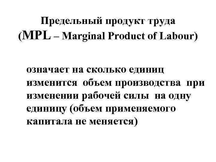 Предельный продукт труда (MPL – Marginal Product of Labour) означает на сколько единиц изменится