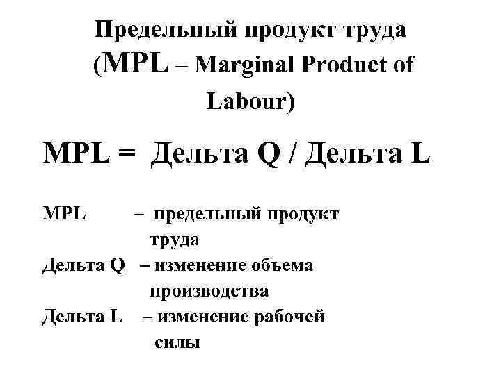 Предельный продукт труда (MPL – Marginal Product of Labour) MPL = Дельта Q /