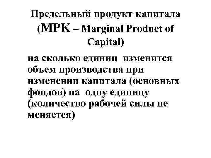 Предельный продукт капитала (MPK – Marginal Product of Capital) на сколько единиц изменится объем