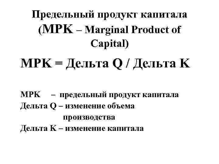 Предельный продукт капитала (MPK – Marginal Product of Capital) MPK = Дельта Q /