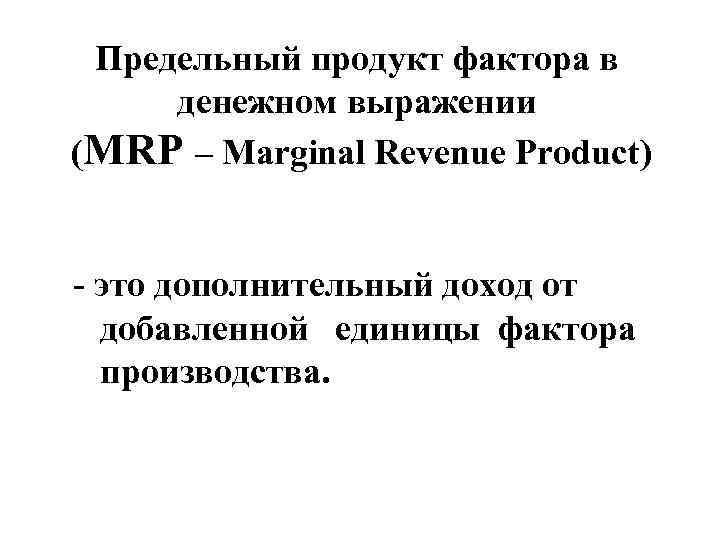Предельный продукт фактора в денежном выражении (MRP – Marginal Revenue Product) - это дополнительный