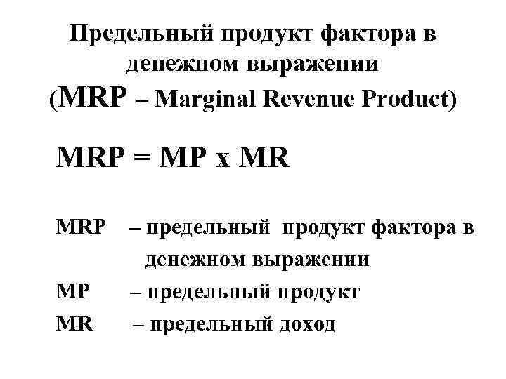 Предельный продукт фактора в денежном выражении (MRP – Marginal Revenue Product) MRP = MP