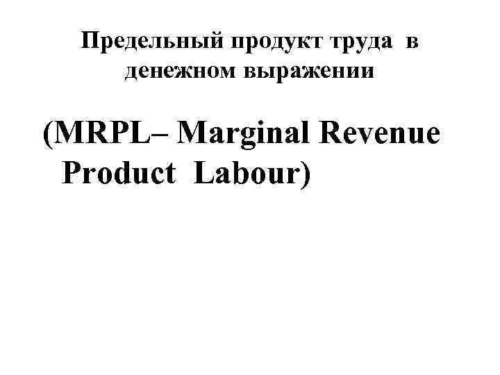 Предельный продукт труда в денежном выражении (MRPL– Marginal Revenue Product Labour)