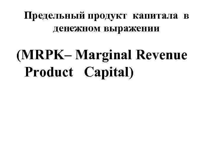 Предельный продукт капитала в денежном выражении (MRPK– Marginal Revenue Product Capital)