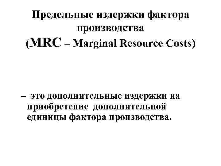 Предельные издержки фактора производства (MRC – Marginal Resource Costs) – это дополнительные издержки на