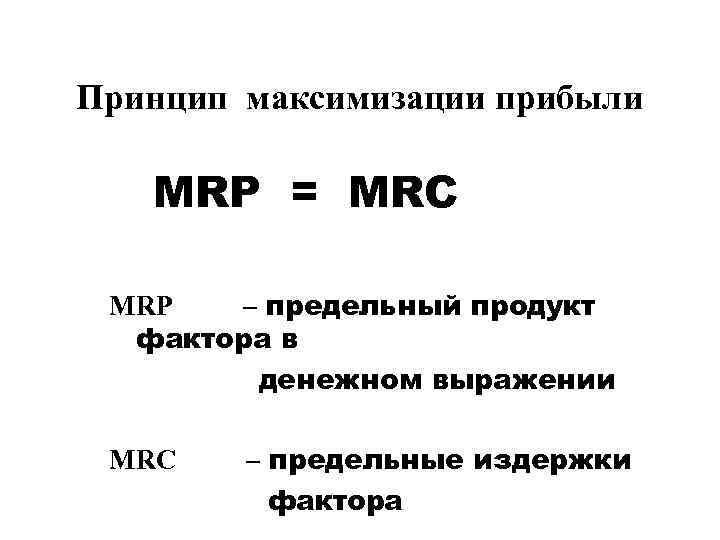 Принцип максимизации прибыли MRP = MRC MRP – предельный продукт фактора в денежном выражении