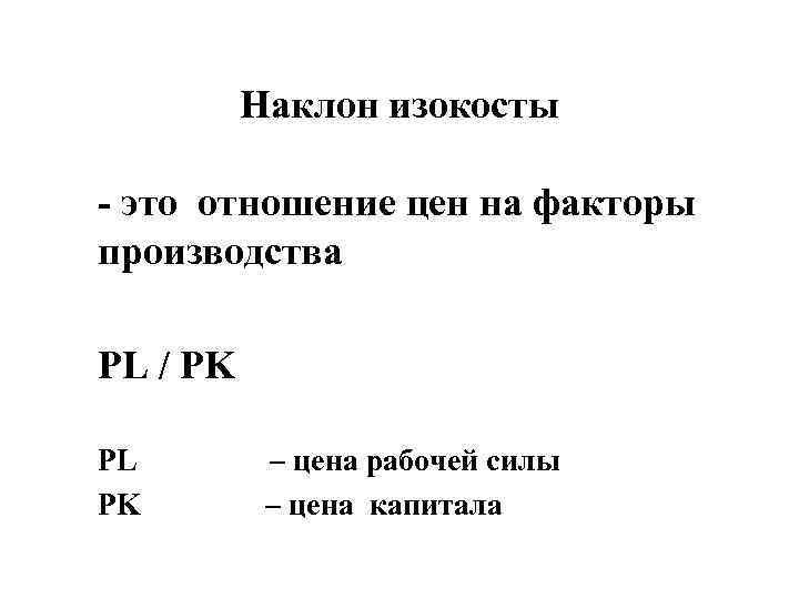 Наклон изокосты - это отношение цен на факторы производства PL / PK PL –