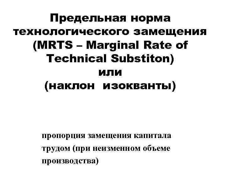Предельная норма технологического замещения (MRTS – Marginal Rate of Technical Substiton) или (наклон изокванты)