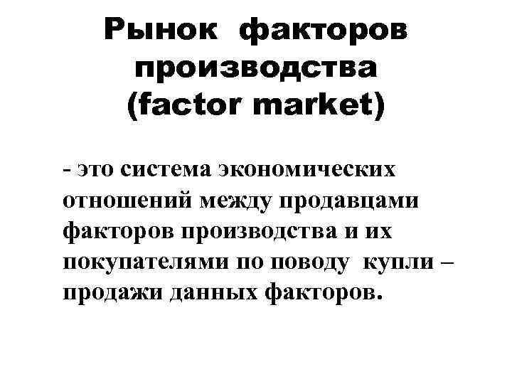 Рынок факторов производства (factor market) - это система экономических отношений между продавцами факторов производства