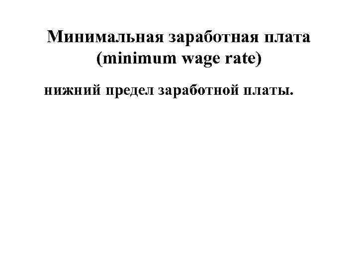 Минимальная заработная плата (minimum wage rate) нижний предел заработной платы.