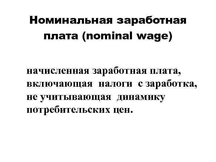 Номинальная заработная плата (nominal wage) начисленная заработная плата, включающая налоги с заработка, не учитывающая