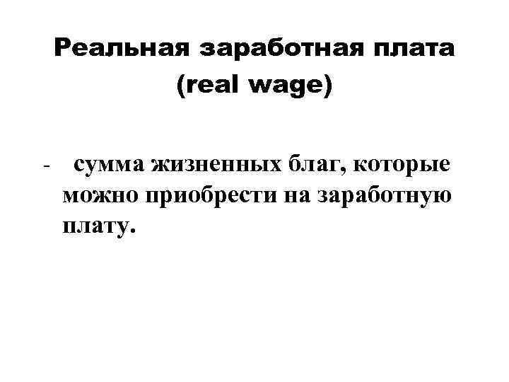 Реальная заработная плата (real wage) - сумма жизненных благ, которые можно приобрести на заработную