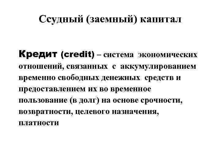 Ссудный (заемный) капитал Кредит (credit) – система экономических отношений, связанных с аккумулированием временно свободных