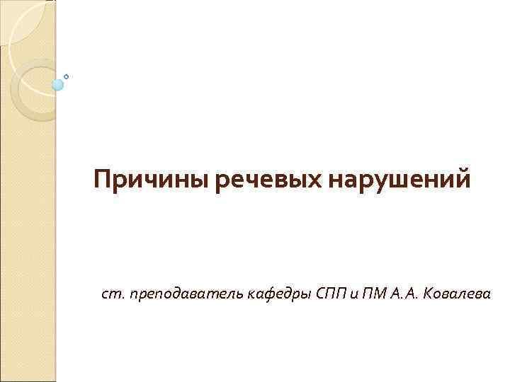 Причины речевых нарушений ст. преподаватель кафедры СПП и ПМ А. А. Ковалева