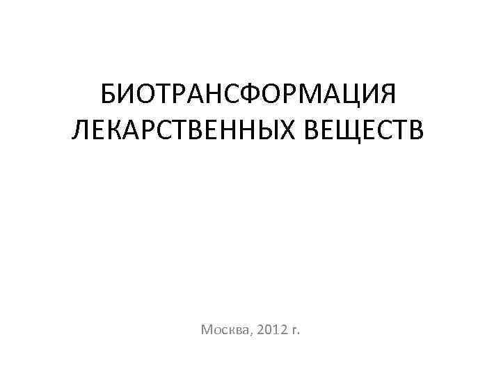 БИОТРАНСФОРМАЦИЯ ЛЕКАРСТВЕННЫХ ВЕЩЕСТВ Москва, 2012 г.