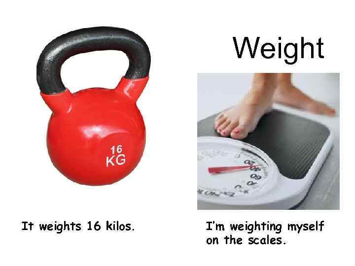 Weight It weights 16 kilos. I'm weighting myself on the scales.