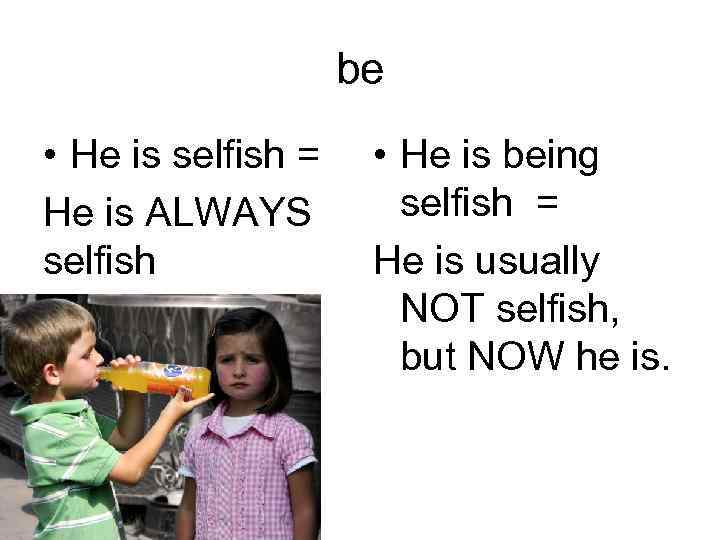 be • He is selfish = He is ALWAYS selfish • He is being