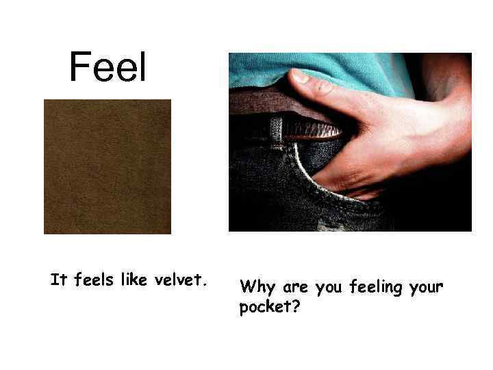 Feel It feels like velvet. Why are you feeling your pocket?