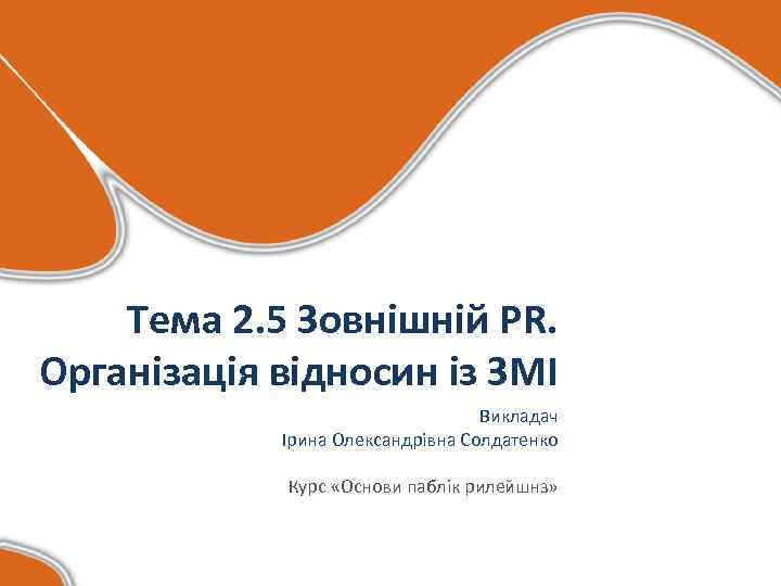 Тема 2. 5 Зовнішній PR. Організація відносин із ЗМІ Викладач Ірина Олександрівна Солдатенко Курс