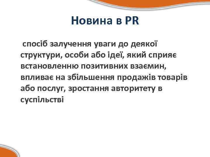 Новина в PR спосіб залучення уваги до деякої структури, особи або ідеї, який сприяє