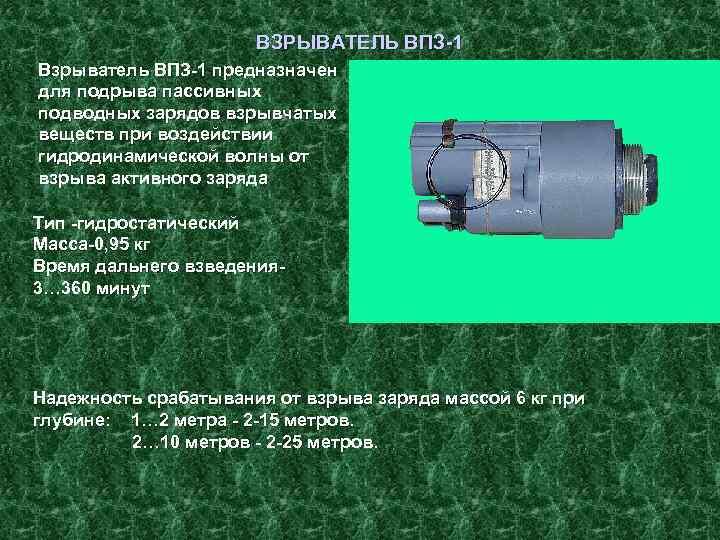 ВЗРЫВАТЕЛЬ ВПЗ 1 Взрыватель ВПЗ 1 предназначен для подрыва пассивных подводных зарядов взрывчатых веществ