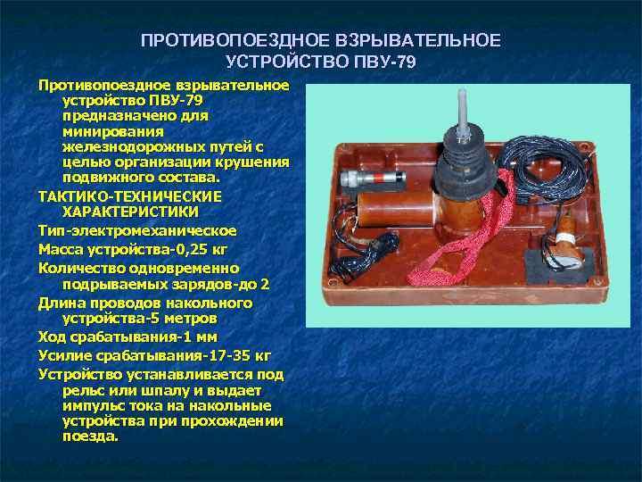 ПРОТИВОПОЕЗДНОЕ ВЗРЫВАТЕЛЬНОЕ УСТРОЙСТВО ПВУ 79 Противопоездное взрывательное устройство ПВУ-79 предназначено для минирования железнодорожных путей
