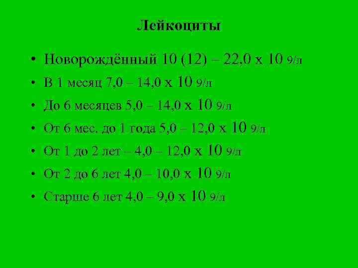 Лейкоциты • Новорождённый 10 (12) – 22, 0 х 10 9/л • В 1