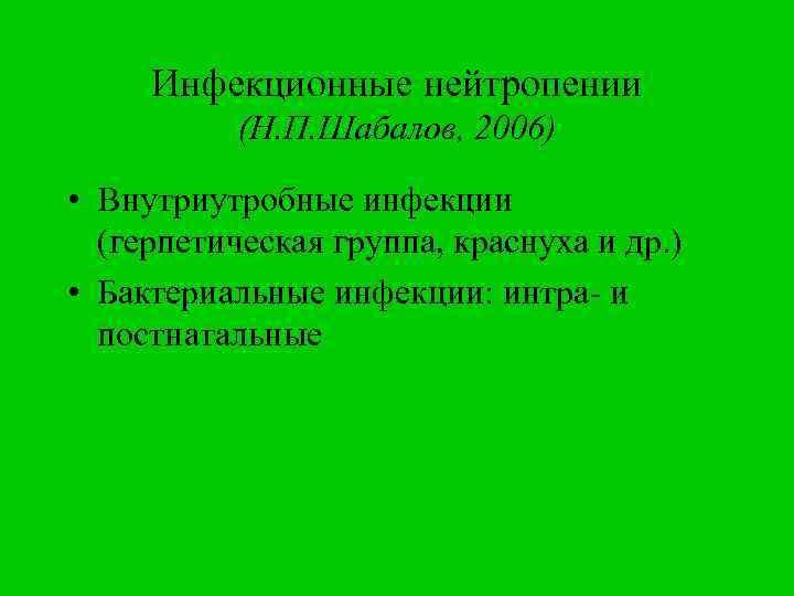 Инфекционные нейтропении (Н. П. Шабалов, 2006) • Внутриутробные инфекции (герпетическая группа, краснуха и др.