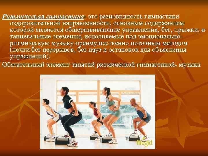 Ритмическая гимнастика- это разновидность гимнастики оздоровительной направленности, основным содержанием которой являются общеразвивающие упражнения, бег,