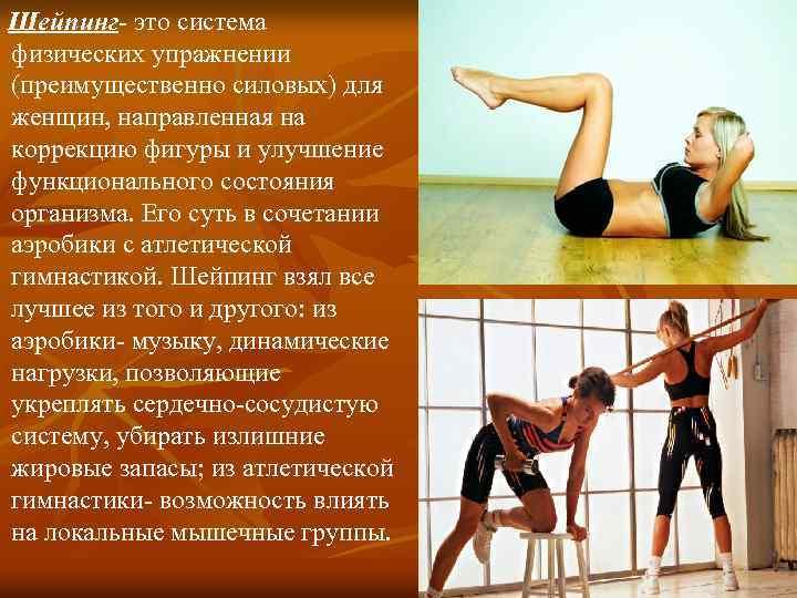 Шейпинг- это система физических упражнении (преимущественно силовых) для женщин, направленная на коррекцию фигуры и