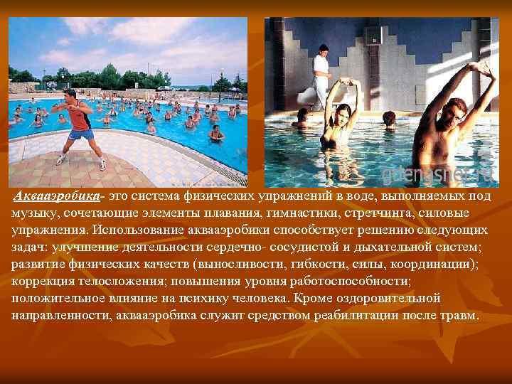 Аквааэробика- это система физических упражнений в воде, выполняемых под музыку, сочетающие элементы плавания, гимнастики,