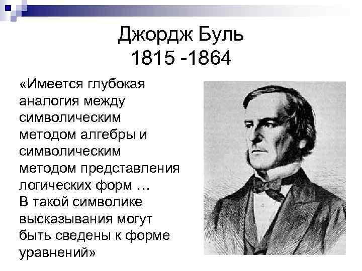 Джордж Буль 1815 -1864 «Имеется глубокая аналогия между символическим методом алгебры и символическим методом