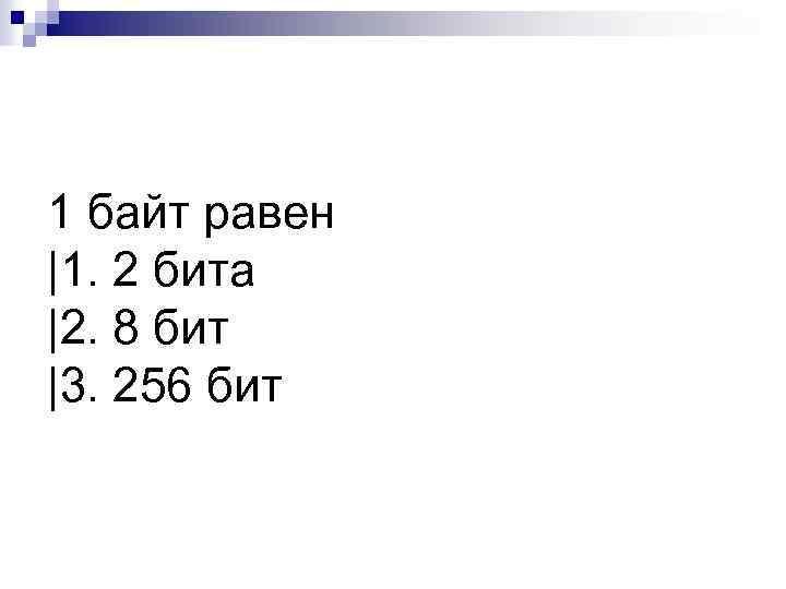 1 байт равен |1. 2 бита |2. 8 бит |3. 256 бит
