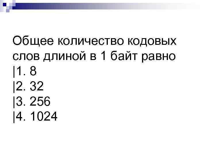 Общее количество кодовых слов длиной в 1 байт равно |1. 8 |2. 32 |3.
