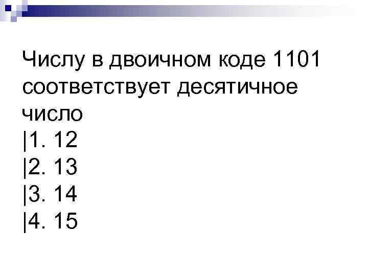 Числу в двоичном коде 1101 соответствует десятичное число |1. 12 |2. 13 |3. 14