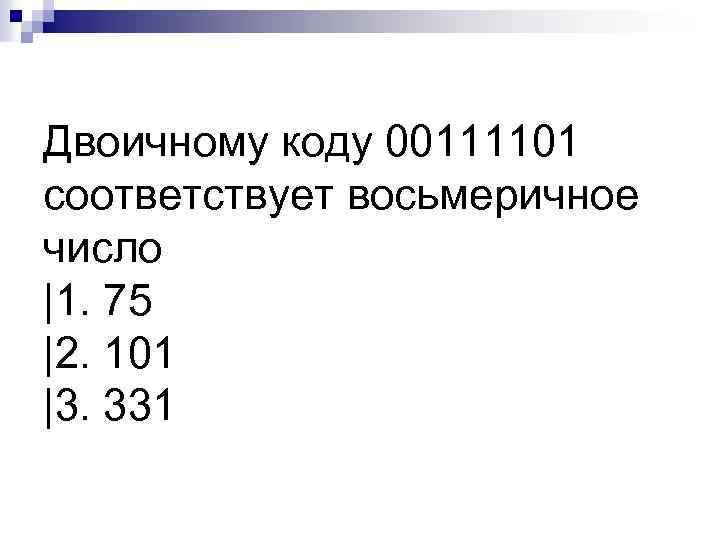 Двоичному коду 00111101 соответствует восьмеричное число |1. 75 |2. 101 |3. 331
