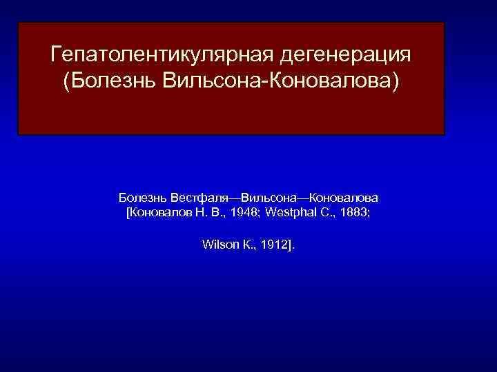 Гепатолентикулярная дегенерация (Болезнь Вильсона Коновалова) Болезнь Вестфаля—Вильсона—Коновалова [Коновалов Н. В. , 1948; Westphal С.