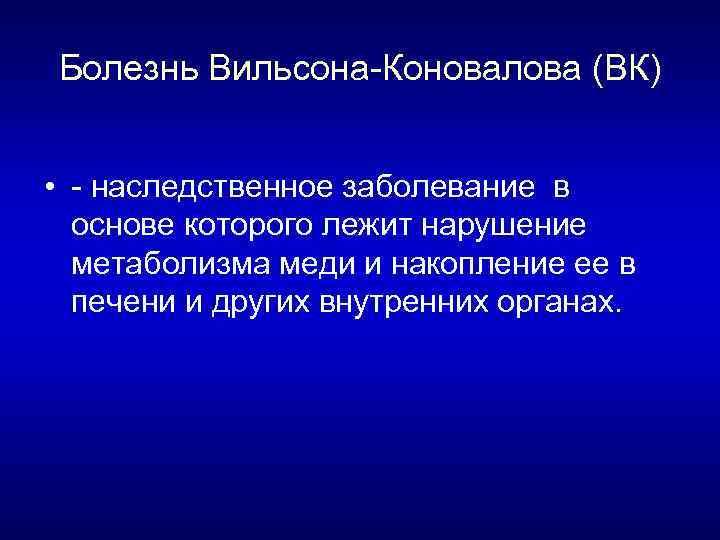 Болезнь Вильсона Коновалова (ВК) • наследственное заболевание в основе которого лежит нарушение метаболизма меди