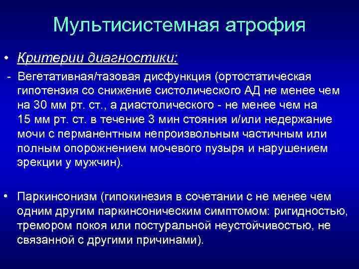 Мультисистемная атрофия • Критерии диагностики: Вегетативная/тазовая дисфункция (ортостатическая гипотензия со снижение систолического АД не