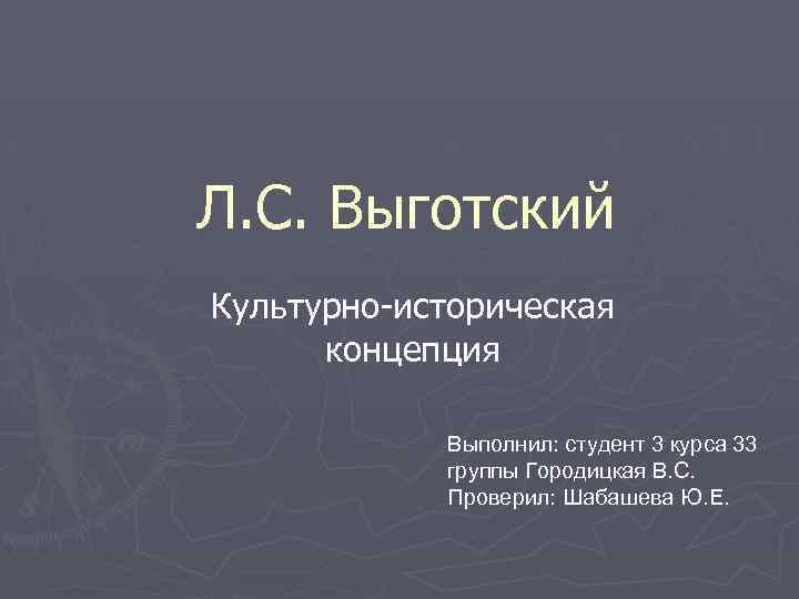 Л. С. Выготский Культурно-историческая концепция Выполнил: студент 3 курса 33 группы Городицкая В. С.