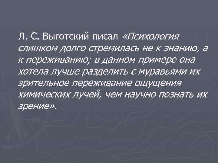 Л. С. Выготский писал «Психология слишком долго стремилась не к знанию, а к переживанию;