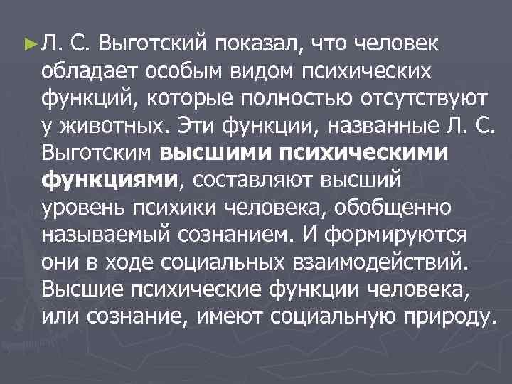 ► Л. С. Выготский показал, что человек обладает особым видом психических функций, которые полностью