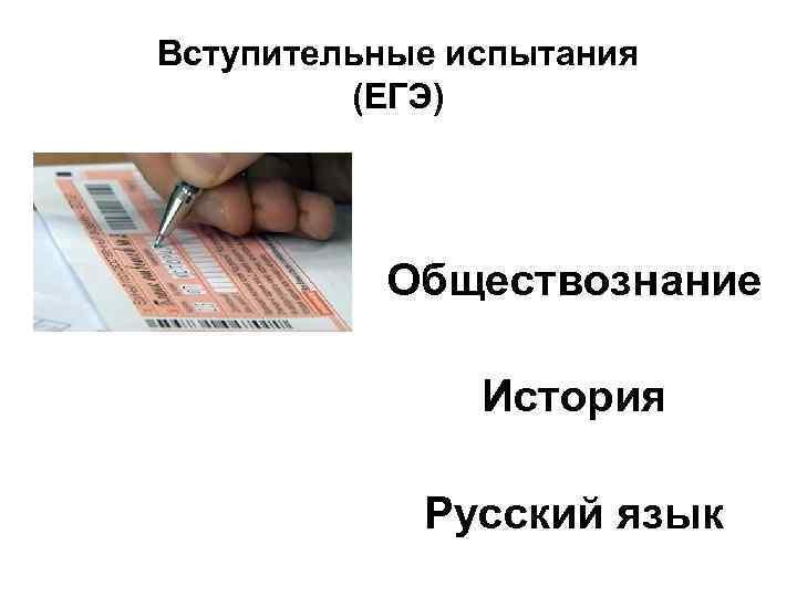 Вступительные испытания (ЕГЭ) Обществознание История Русский язык