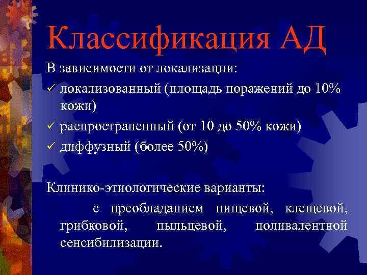 Классификация АД В зависимости от локализации: ü локализованный (площадь поражений до 10% кожи) ü