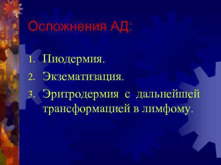 Осложнения АД: Пиодермия. 2. Экзематизация. 3. Эритродермия с дальнейшей трансформацией в лимфому. 1.