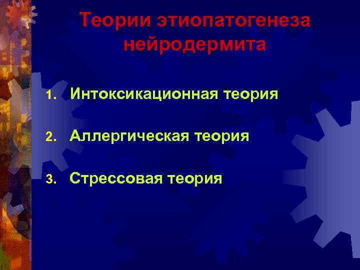 Теории этиопатогенеза нейродермита 1. Интоксикационная теория 2. Аллергическая теория 3. Стрессовая теория