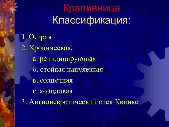 Крапивница Классификация: 1. Острая 2. Хроническая: а. рецидивирующая б. стойкая папулезная в. солнечная г.
