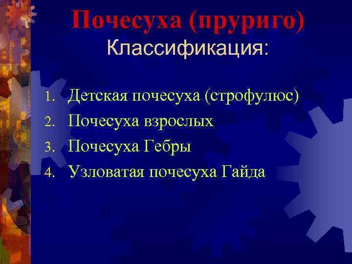 Почесуха (пруриго) Классификация: Детская почесуха (строфулюс) 2. Почесуха взрослых 3. Почесуха Гебры 4. Узловатая