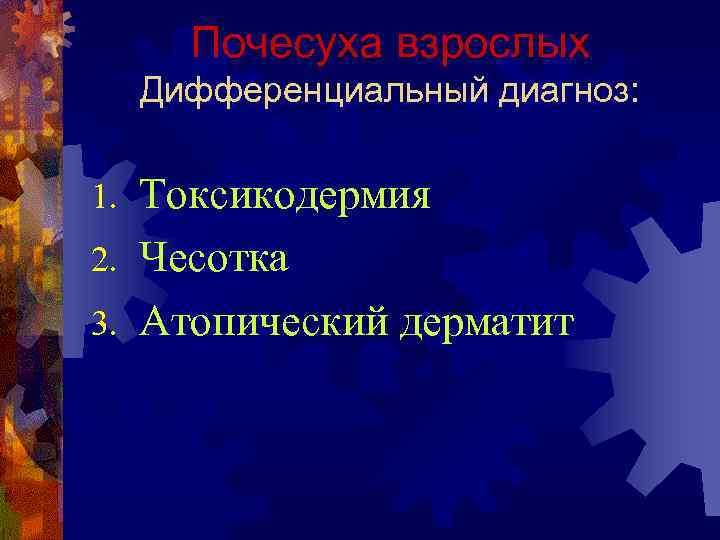Почесуха взрослых Дифференциальный диагноз: Токсикодермия 2. Чесотка 3. Атопический дерматит 1.